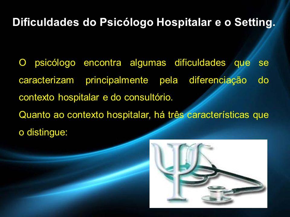 Dificuldades do Psicólogo Hospitalar e o Setting. O psicólogo encontra algumas dificuldades que se caracterizam principalmente pela diferenciação do c
