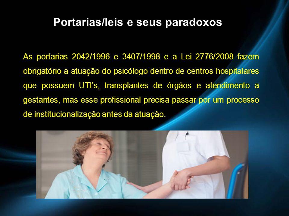 Portarias/leis e seus paradoxos As portarias 2042/1996 e 3407/1998 e a Lei 2776/2008 fazem obrigatório a atuação do psicólogo dentro de centros hospit