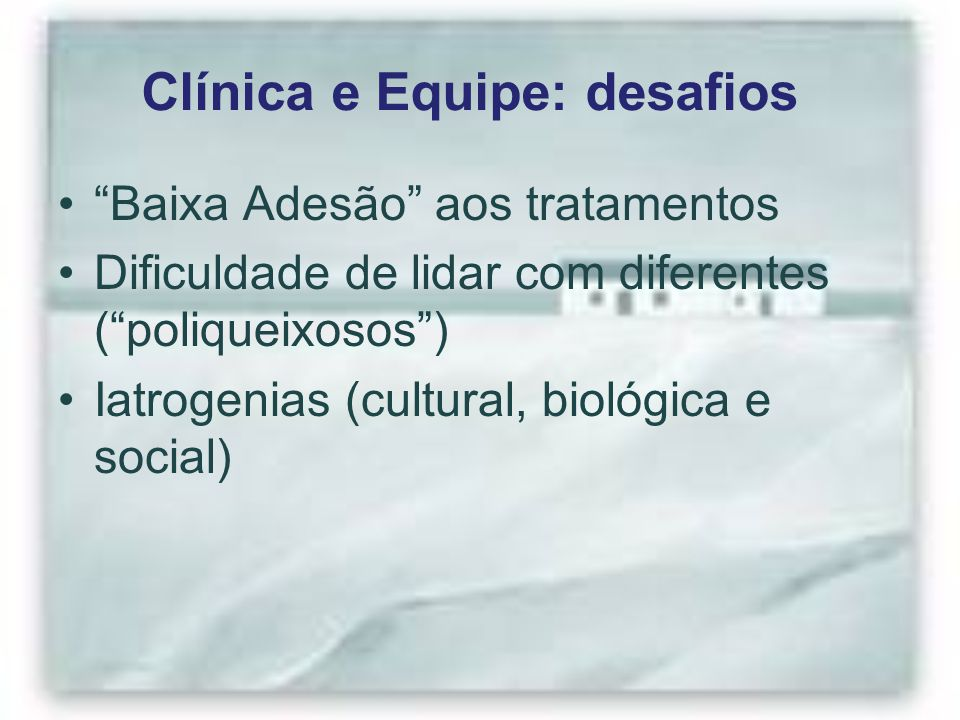 """Clínica e Equipe: desafios """"Baixa Adesão"""" aos tratamentos Dificuldade de lidar com diferentes (""""poliqueixosos"""") Iatrogenias (cultural, biológica e soc"""