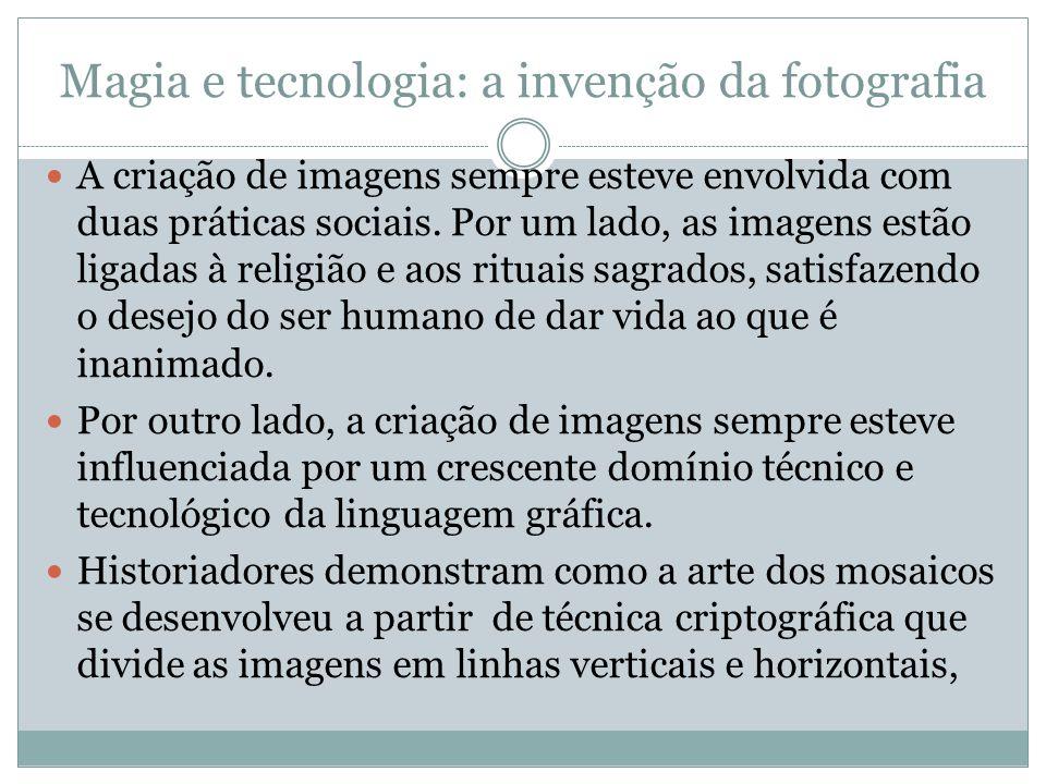 Magia e tecnologia: a invenção da fotografia A criação de imagens sempre esteve envolvida com duas práticas sociais. Por um lado, as imagens estão lig