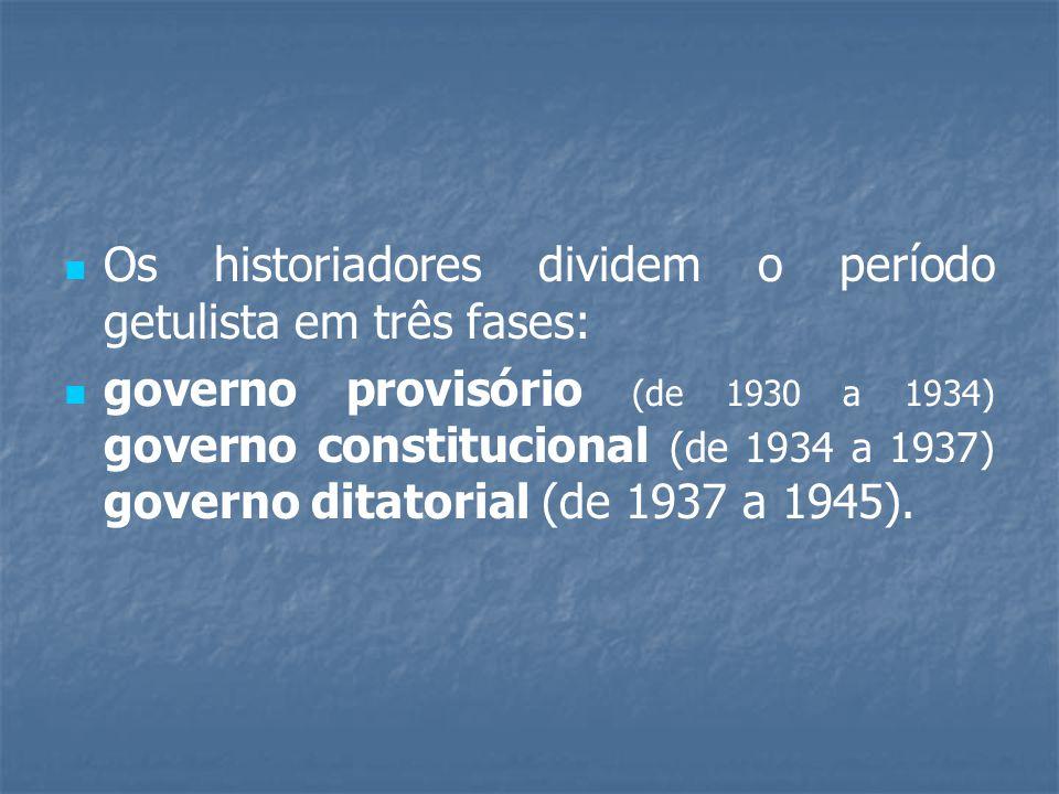 Os historiadores dividem o período getulista em três fases: governo provisório (de 1930 a 1934) governo constitucional (de 1934 a 1937) governo ditatorial (de 1937 a 1945).
