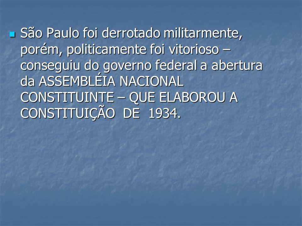 São Paulo foi derrotado militarmente, porém, politicamente foi vitorioso – conseguiu do governo federal a abertura da ASSEMBLÉIA NACIONAL CONSTITUINTE – QUE ELABOROU A CONSTITUIÇÃO DE 1934.