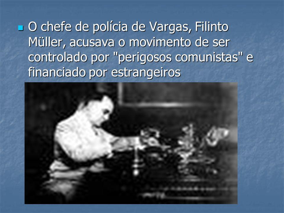 O chefe de polícia de Vargas, Filinto Müller, acusava o movimento de ser controlado por perigosos comunistas e financiado por estrangeiros O chefe de polícia de Vargas, Filinto Müller, acusava o movimento de ser controlado por perigosos comunistas e financiado por estrangeiros