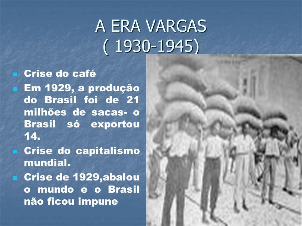 A ERA VARGAS ( 1930-1945) Crise do café Em 1929, a produção do Brasil foi de 21 milhões de sacas- o Brasil só exportou 14.
