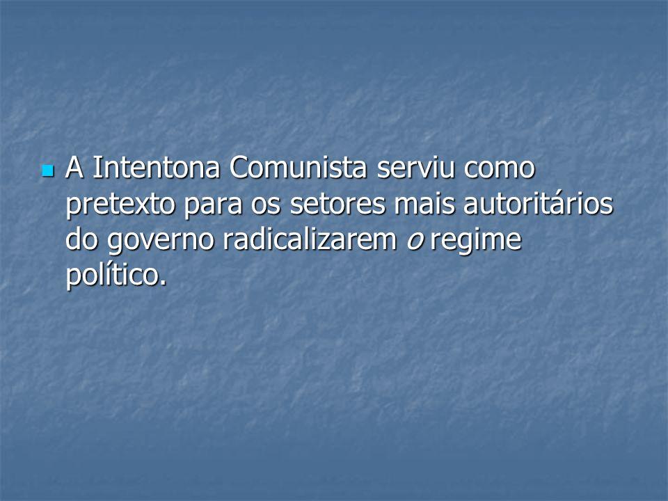 A Intentona Comunista serviu como pretexto para os setores mais autoritários do governo radicalizarem o regime político.
