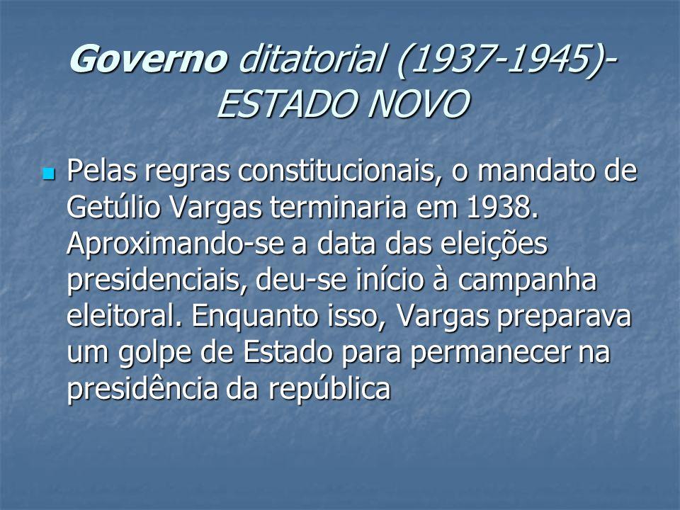 Governo ditatorial (1937-1945)- ESTADO NOVO Pelas regras constitucionais, o mandato de Getúlio Vargas terminaria em 1938.