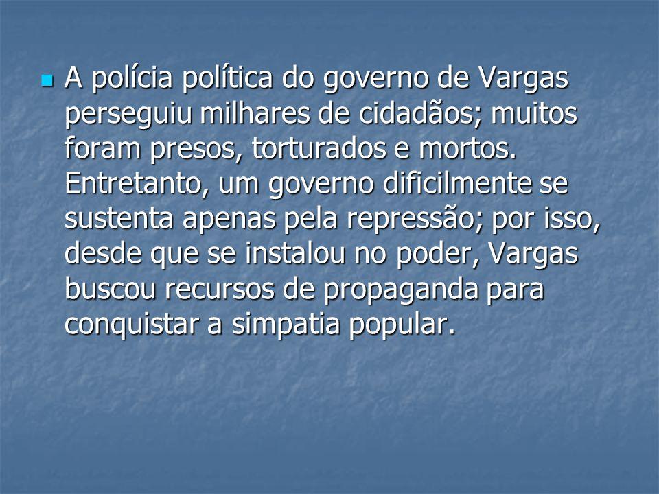 A polícia política do governo de Vargas perseguiu milhares de cidadãos; muitos foram presos, torturados e mortos.