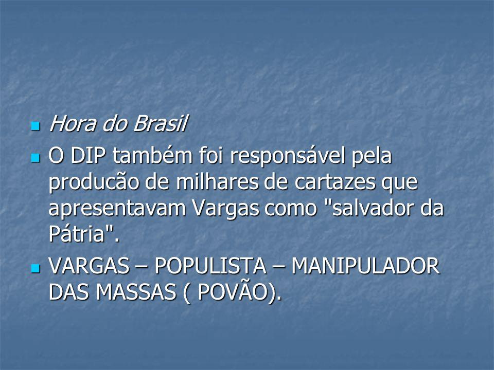 Hora do Brasil Hora do Brasil O DIP também foi responsável pela producão de milhares de cartazes que apresentavam Vargas como salvador da Pátria .