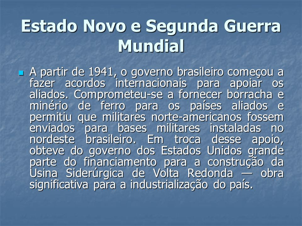 Estado Novo e Segunda Guerra Mundial A partir de 1941, o governo brasileiro começou a fazer acordos internacionais para apoiar os aliados.