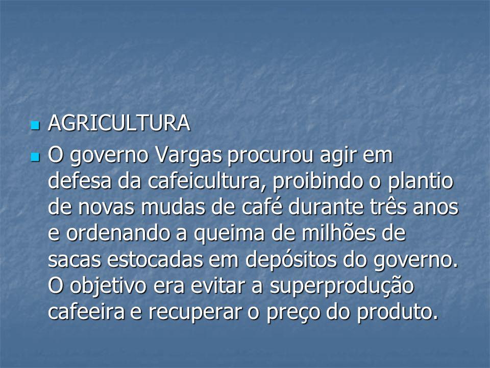 AGRICULTURA AGRICULTURA O governo Vargas procurou agir em defesa da cafeicultura, proibindo o plantio de novas mudas de café durante três anos e ordenando a queima de milhões de sacas estocadas em depósitos do governo.