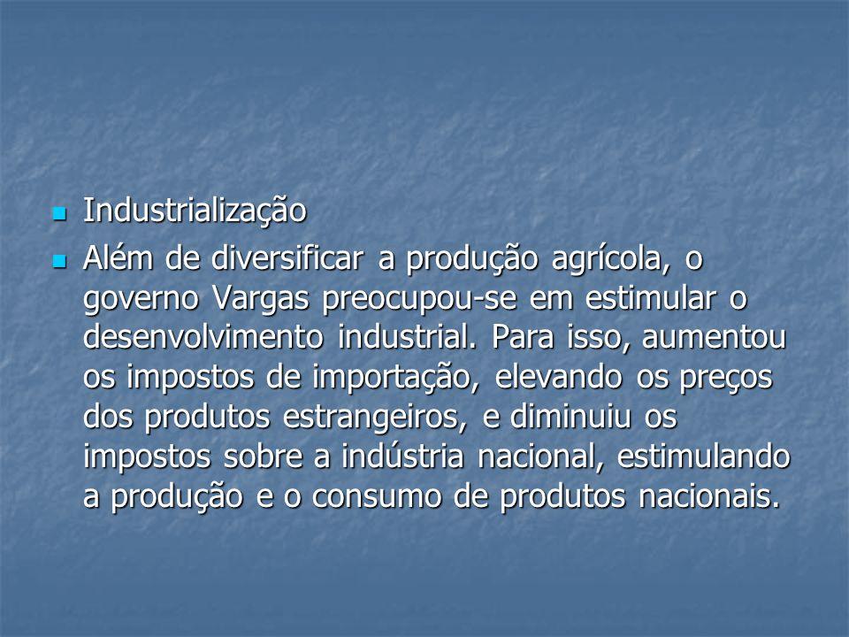 Industrialização Industrialização Além de diversificar a produção agrícola, o governo Vargas preocupou-se em estimular o desenvolvimento industrial.