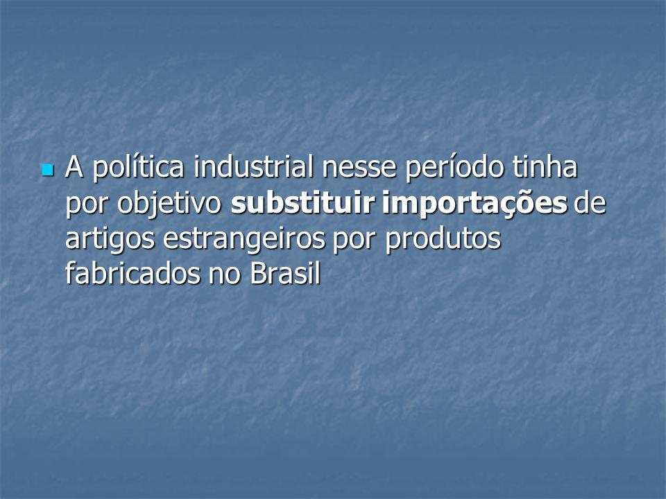 A política industrial nesse período tinha por objetivo substituir importações de artigos estrangeiros por produtos fabricados no Brasil A política industrial nesse período tinha por objetivo substituir importações de artigos estrangeiros por produtos fabricados no Brasil