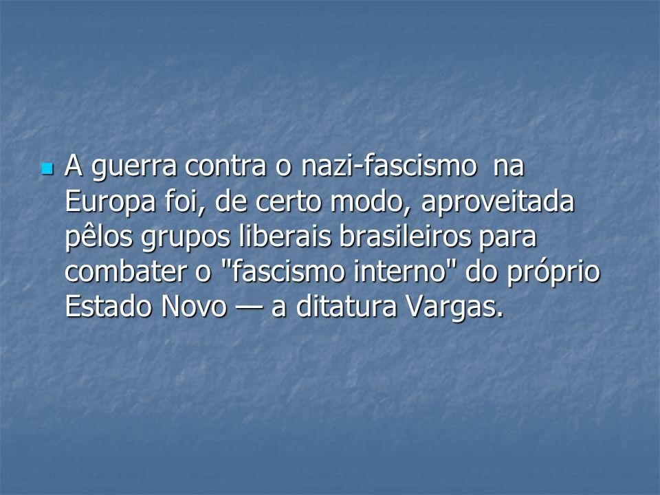 A guerra contra o nazi-fascismo na Europa foi, de certo modo, aproveitada pêlos grupos liberais brasileiros para combater o fascismo interno do próprio Estado Novo — a ditatura Vargas.