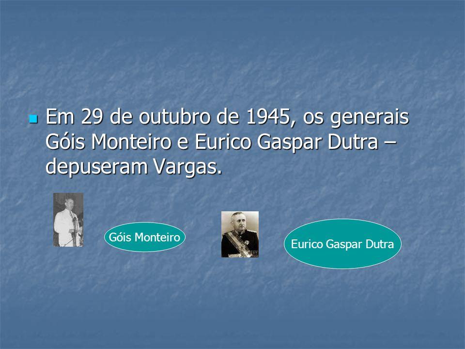 Em 29 de outubro de 1945, os generais Góis Monteiro e Eurico Gaspar Dutra – depuseram Vargas.
