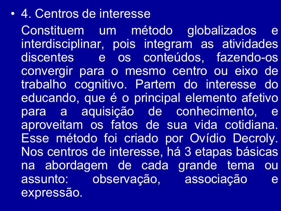 4. Centros de interesse Constituem um método globalizados e interdisciplinar, pois integram as atividades discentes e os conteúdos, fazendo-os converg