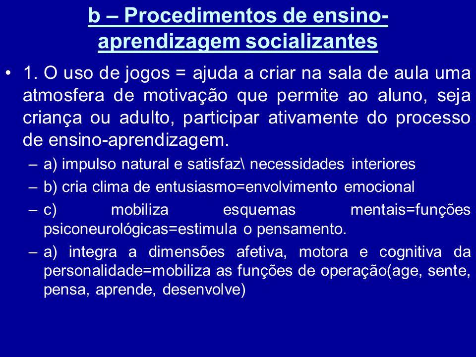 b – Procedimentos de ensino- aprendizagem socializantes 1. O uso de jogos = ajuda a criar na sala de aula uma atmosfera de motivação que permite ao al