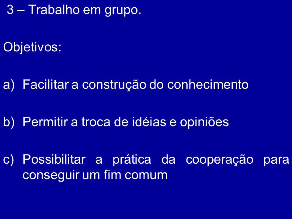 3 – Trabalho em grupo. Objetivos: a)Facilitar a construção do conhecimento b)Permitir a troca de idéias e opiniões c)Possibilitar a prática da coopera