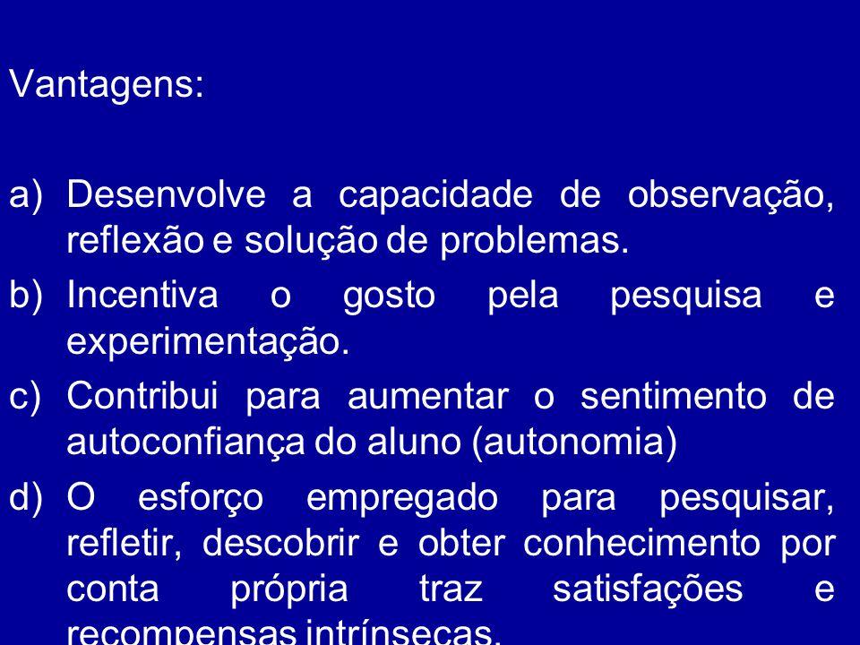 Vantagens: a)Desenvolve a capacidade de observação, reflexão e solução de problemas. b)Incentiva o gosto pela pesquisa e experimentação. c)Contribui p