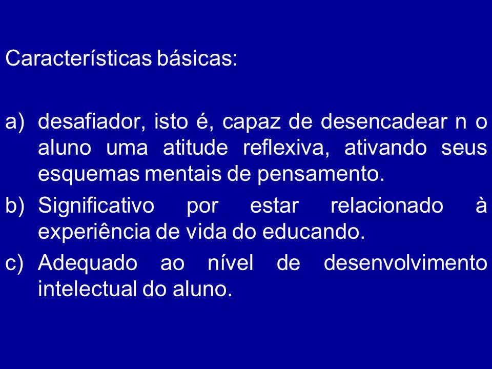 Características básicas: a)desafiador, isto é, capaz de desencadear n o aluno uma atitude reflexiva, ativando seus esquemas mentais de pensamento. b)S