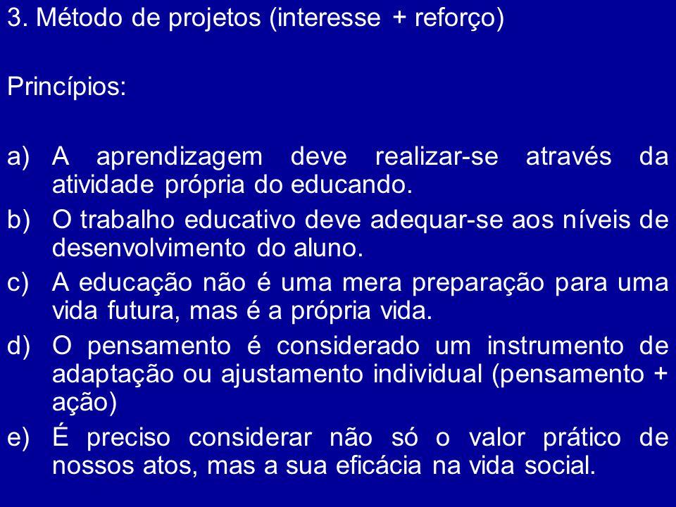 3. Método de projetos (interesse + reforço) Princípios: a)A aprendizagem deve realizar-se através da atividade própria do educando. b)O trabalho educa