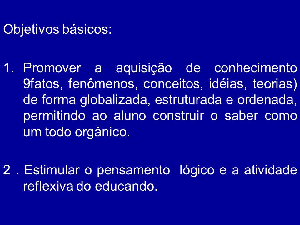 Objetivos básicos: 1.Promover a aquisição de conhecimento 9fatos, fenômenos, conceitos, idéias, teorias) de forma globalizada, estruturada e ordenada,