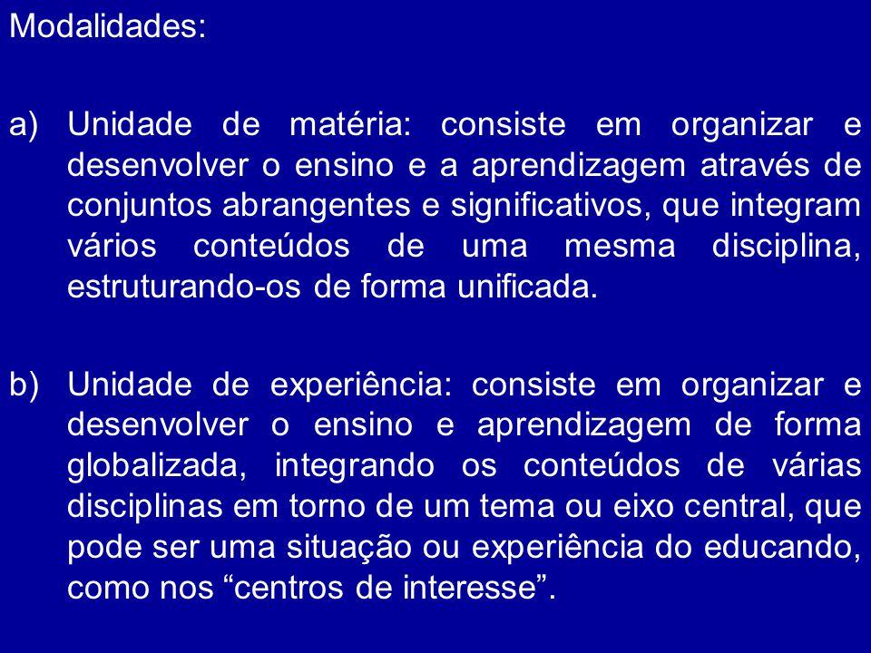 Modalidades: a)Unidade de matéria: consiste em organizar e desenvolver o ensino e a aprendizagem através de conjuntos abrangentes e significativos, qu