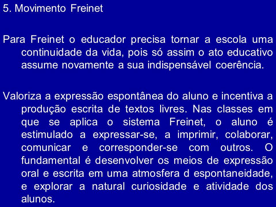 5. Movimento Freinet Para Freinet o educador precisa tornar a escola uma continuidade da vida, pois só assim o ato educativo assume novamente a sua in