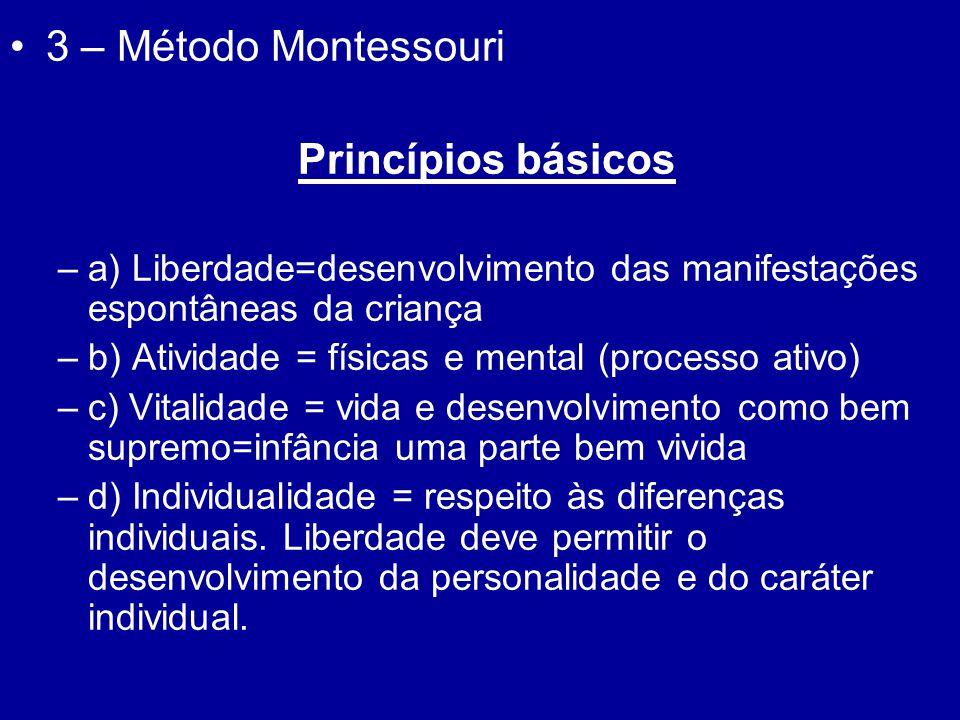 3 – Método Montessouri Princípios básicos –a) Liberdade=desenvolvimento das manifestações espontâneas da criança –b) Atividade = físicas e mental (pro