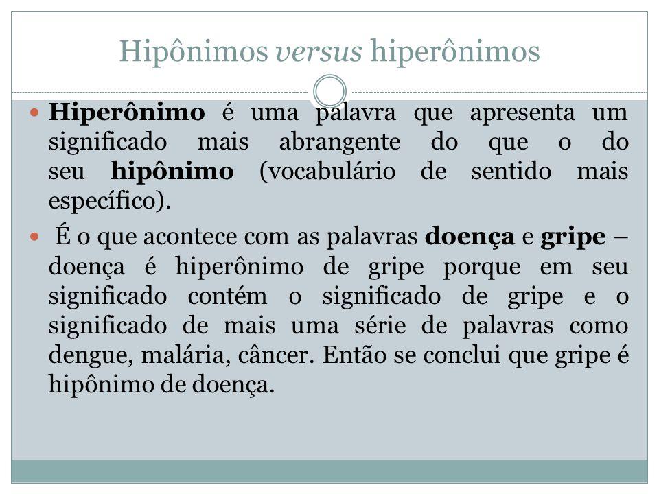 Hipônimos versus hiperônimos Hiperônimo é uma palavra que apresenta um significado mais abrangente do que o do seu hipônimo (vocabulário de sentido ma