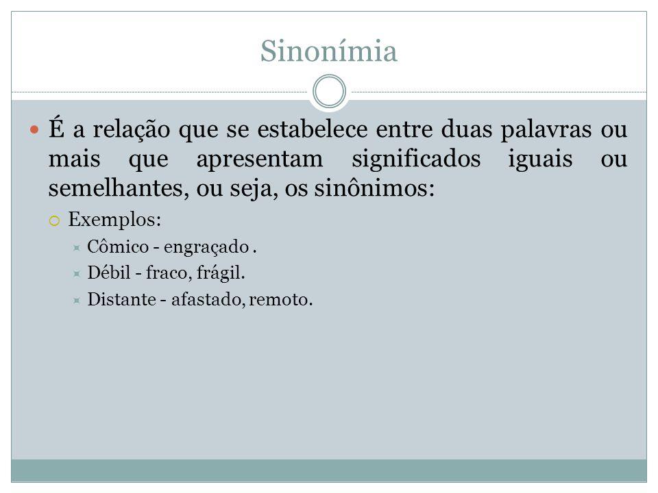 Sinonímia É a relação que se estabelece entre duas palavras ou mais que apresentam significados iguais ou semelhantes, ou seja, os sinônimos:  Exempl