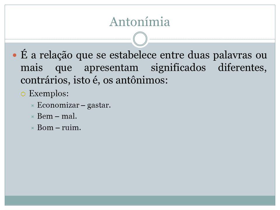 Antonímia É a relação que se estabelece entre duas palavras ou mais que apresentam significados diferentes, contrários, isto é, os antônimos:  Exempl