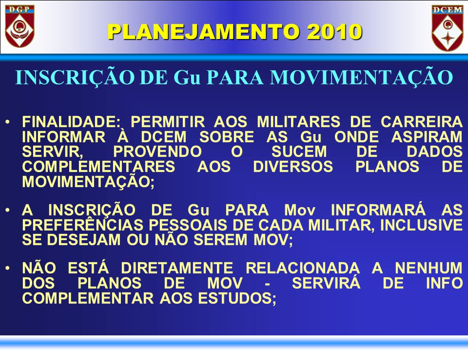 PLANEJAMENTO 2010 INSCRIÇÃO DE Gu PARA MOVIMENTAÇÃO FINALIDADE: PERMITIR AOS MILITARES DE CARREIRA INFORMAR À DCEM SOBRE AS Gu ONDE ASPIRAM SERVIR, PROVENDO O SUCEM DE DADOS COMPLEMENTARES AOS DIVERSOS PLANOS DE MOVIMENTAÇÃO; A INSCRIÇÃO DE Gu PARA Mov INFORMARÁ AS PREFERÊNCIAS PESSOAIS DE CADA MILITAR, INCLUSIVE SE DESEJAM OU NÃO SEREM MOV; NÃO ESTÁ DIRETAMENTE RELACIONADA A NENHUM DOS PLANOS DE MOV - SERVIRÁ DE INFO COMPLEMENTAR AOS ESTUDOS;