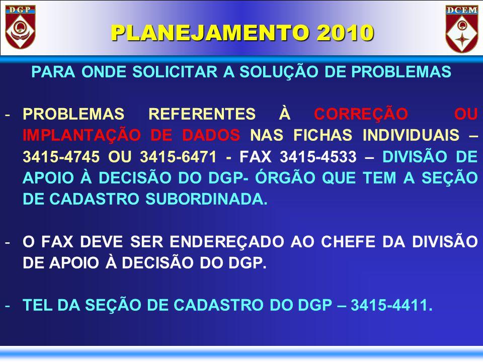 PLANEJAMENTO 2010 PARA ONDE SOLICITAR A SOLUÇÃO DE PROBLEMAS -PROBLEMAS REFERENTES À CORREÇÃO OU IMPLANTAÇÃO DE DADOS NAS FICHAS INDIVIDUAIS – 3415-4745 OU 3415-6471 - FAX 3415-4533 – DIVISÃO DE APOIO À DECISÃO DO DGP- ÓRGÃO QUE TEM A SEÇÃO DE CADASTRO SUBORDINADA.