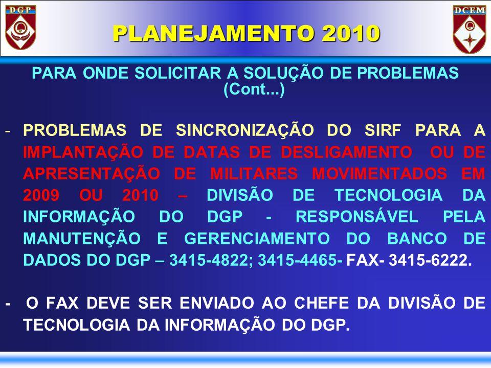 PLANEJAMENTO 2010 PARA ONDE SOLICITAR A SOLUÇÃO DE PROBLEMAS (Cont...) -PROBLEMAS DE SINCRONIZAÇÃO DO SIRF PARA A IMPLANTAÇÃO DE DATAS DE DESLIGAMENTO OU DE APRESENTAÇÃO DE MILITARES MOVIMENTADOS EM 2009 OU 2010 – DIVISÃO DE TECNOLOGIA DA INFORMAÇÃO DO DGP - RESPONSÁVEL PELA MANUTENÇÃO E GERENCIAMENTO DO BANCO DE DADOS DO DGP – 3415-4822; 3415-4465- FAX- 3415-6222.