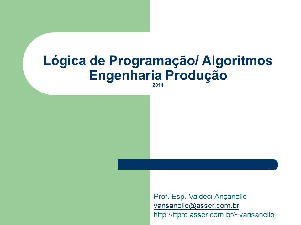 Lógica de Programação/ Algoritmos Engenharia Produção 2014 Prof. Esp. Valdeci Ançanello vansanello@asser.com.br http://ftprc.asser.com.br/~vansanello