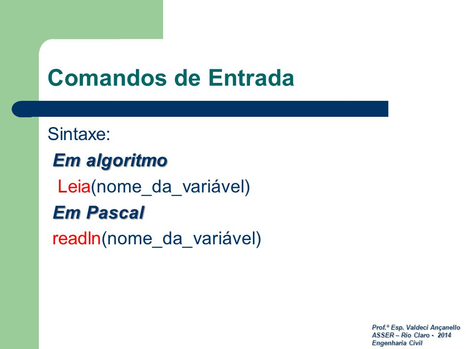Prof.º Esp. Valdeci Ançanello ASSER – Rio Claro - 2014 Engenharia Civil Comandos de Entrada Sintaxe: Em algoritmo Leia(nome_da_variável) Em Pascal Em