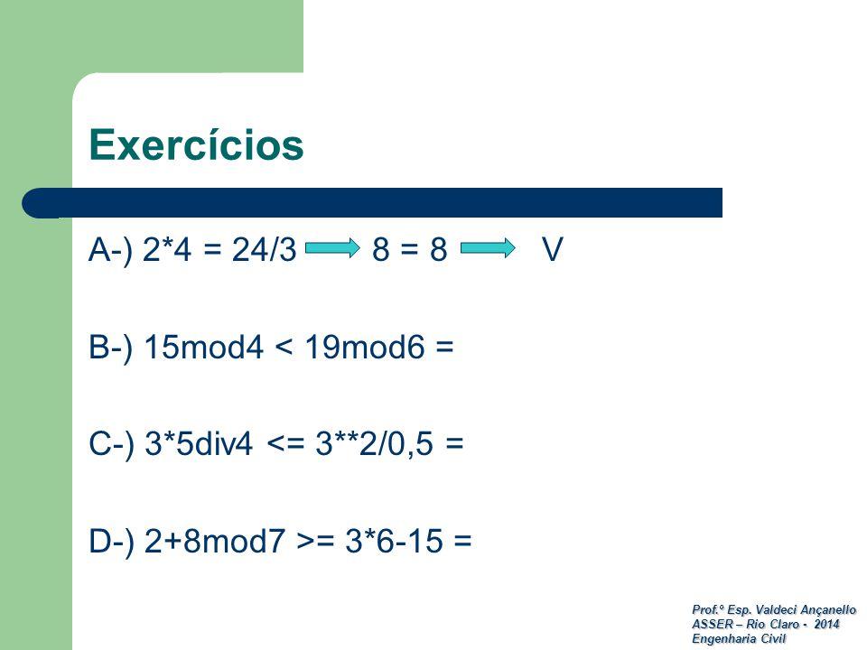 Prof.º Esp. Valdeci Ançanello ASSER – Rio Claro - 2014 Engenharia Civil Exercícios A-) 2*4 = 24/3 8 = 8 V B-) 15mod4 < 19mod6 = C-) 3*5div4 <= 3**2/0,