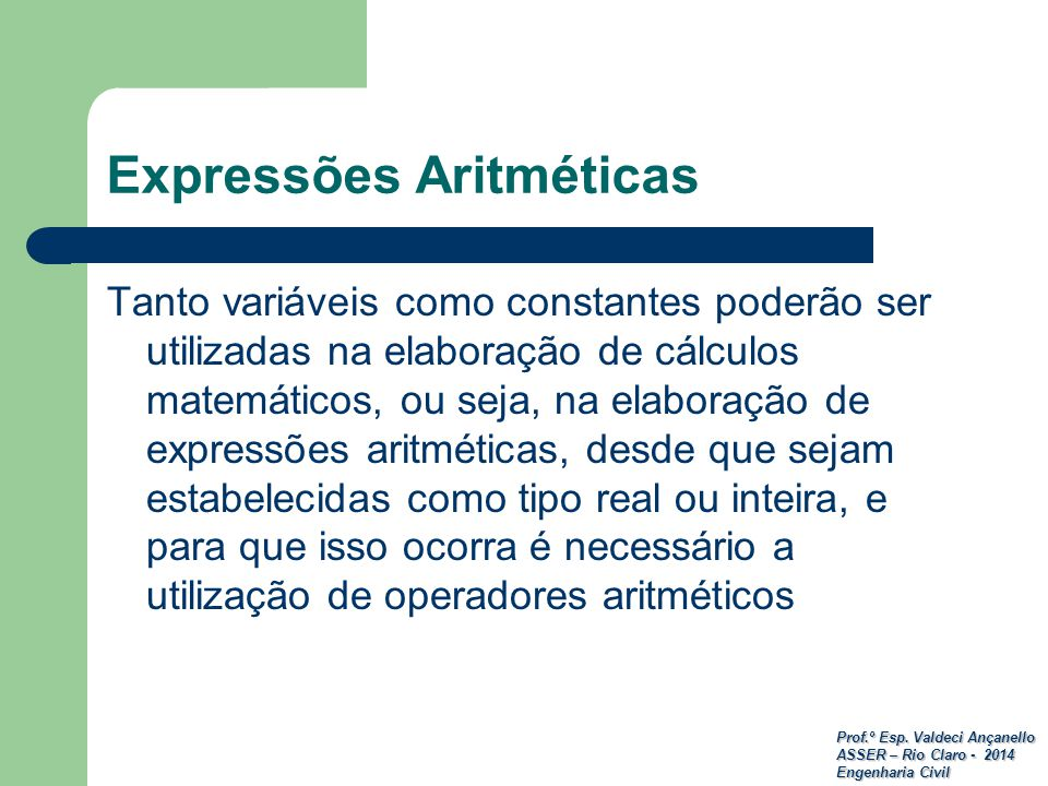 Prof.º Esp. Valdeci Ançanello ASSER – Rio Claro - 2014 Engenharia Civil Expressões Aritméticas Tanto variáveis como constantes poderão ser utilizadas