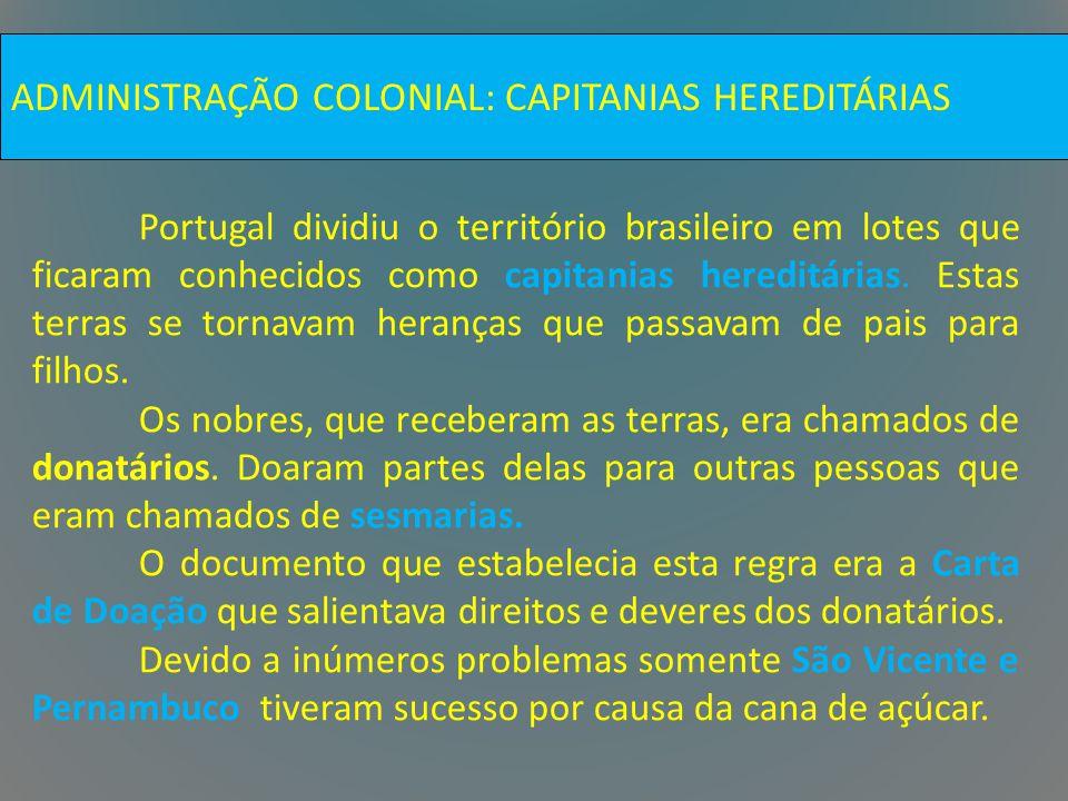 ADMINISTRAÇÃO COLONIAL: CAPITANIAS HEREDITÁRIAS Portugal dividiu o território brasileiro em lotes que ficaram conhecidos como capitanias hereditárias.