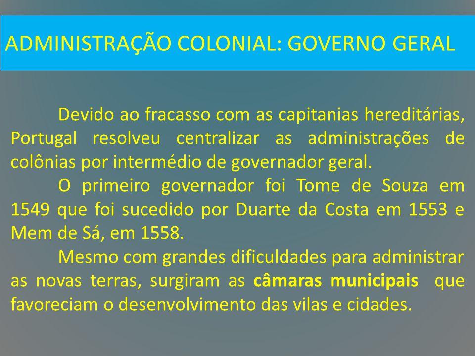 ADMINISTRAÇÃO COLONIAL: GOVERNO GERAL Devido ao fracasso com as capitanias hereditárias, Portugal resolveu centralizar as administrações de colônias p