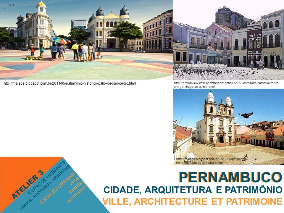 PERNAMBUCO ESPACES URBAINS: villes, mobilité, architecture ESPAÇOS URBANOS: cdades, mobilidade, arquitetura ATELIER 3 PERNAMBUCO CIDADE, ARQUITETURA E PATRIMÔNIO VILLE, ARCHITECTURE ET PATRIMOINE http://promoview.com.br/entretenimento/172760-camarote-carnaval-recife- antigo-chega-ao-quinto-ano/ http://maispe.blogspot.com.br/2011/05/patrimonio-historico-patio-de-sao-pedro.html