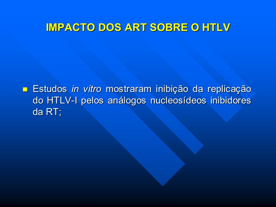 IMPACTO DOS ART SOBRE O HTLV Estudos in vitro mostraram inibição da replicação do HTLV-I pelos análogos nucleosídeos inibidores da RT; Estudos in vitro mostraram inibição da replicação do HTLV-I pelos análogos nucleosídeos inibidores da RT;