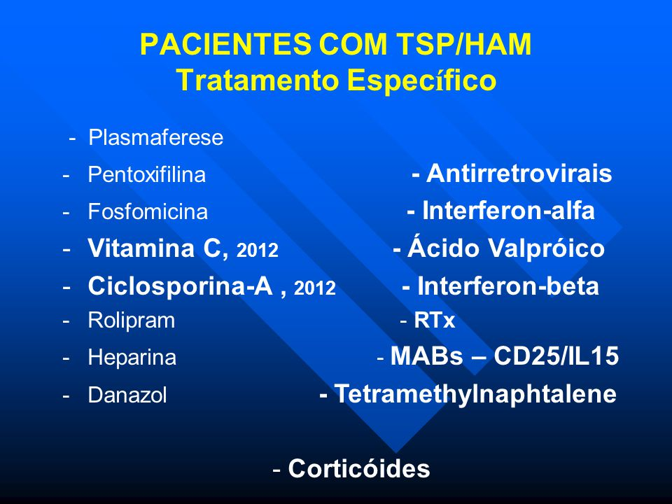 PACIENTES COM TSP/HAM Tratamento Espec í fico - Plasmaferese -Pentoxifilina - Antirretrovirais -Fosfomicina - Interferon-alfa -Vitamina C, 2012 - Ácido Valpróico -Ciclosporina-A, 2012 - Interferon-beta -Rolipram - RTx -Heparina - MABs – CD25/IL15 -Danazol - Tetramethylnaphtalene - Corticóides