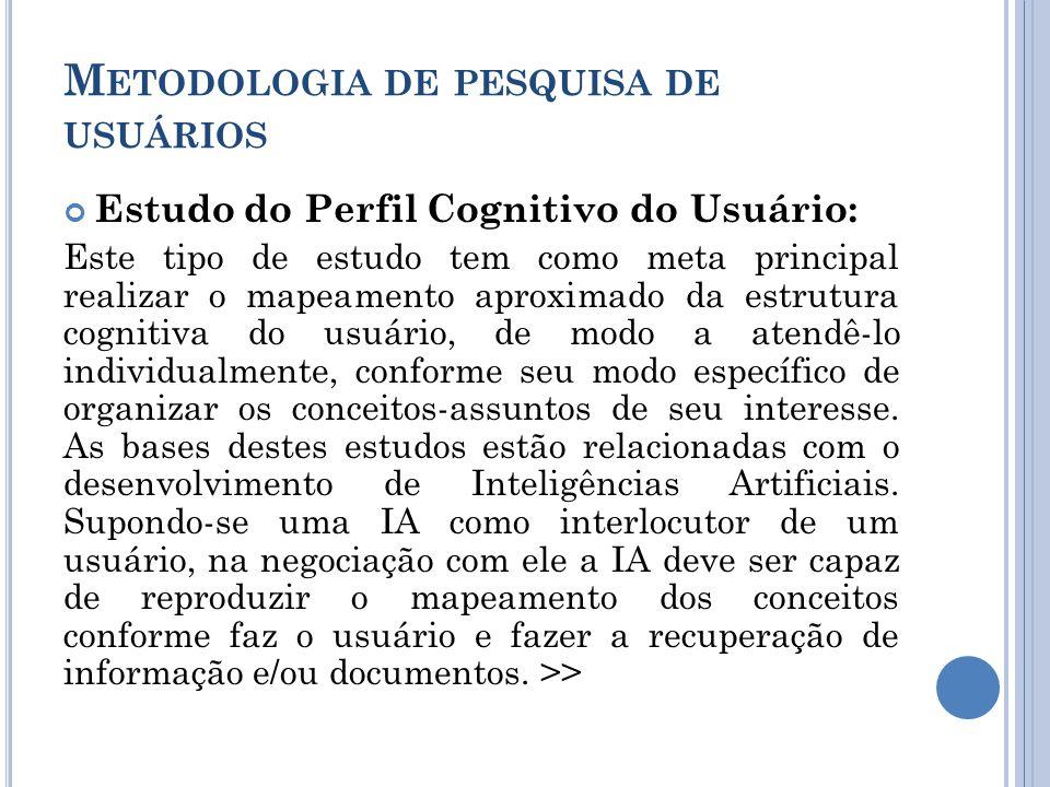 M ETODOLOGIA DE PESQUISA DE USUÁRIOS Estudo do Perfil Cognitivo do Usuário: Este tipo de estudo tem como meta principal realizar o mapeamento aproximado da estrutura cognitiva do usuário, de modo a atendê-lo individualmente, conforme seu modo específico de organizar os conceitos-assuntos de seu interesse.