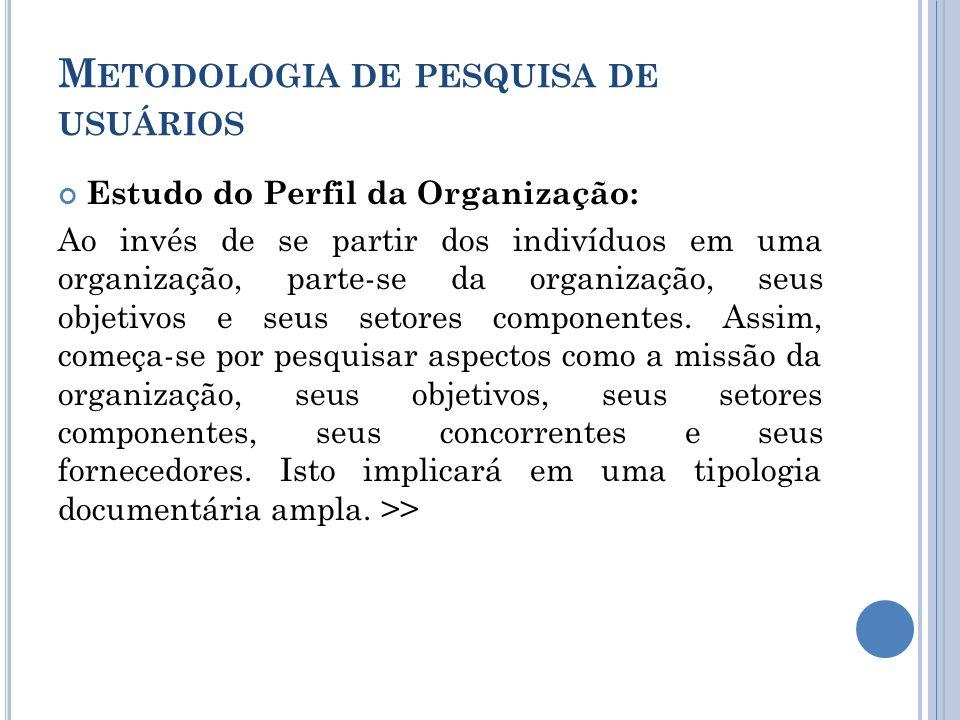 M ETODOLOGIA DE PESQUISA DE USUÁRIOS Estudo do Perfil da Organização: Ao invés de se partir dos indivíduos em uma organização, parte-se da organização, seus objetivos e seus setores componentes.