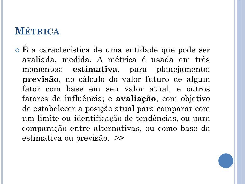 M ÉTRICA É a característica de uma entidade que pode ser avaliada, medida.