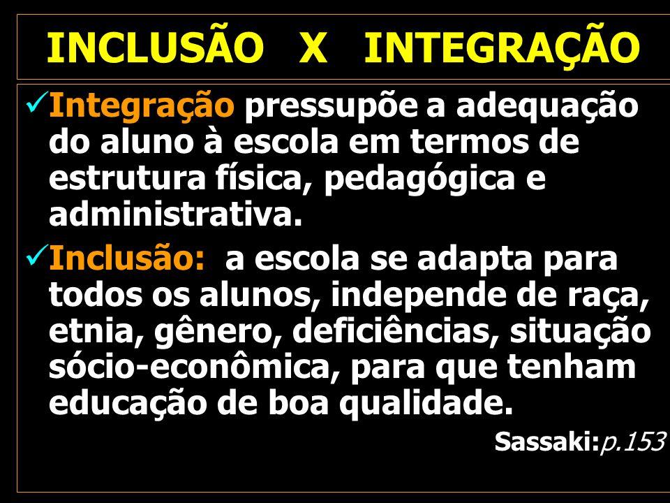 INCLUSÃO X INTEGRAÇÃO Integração pressupõe a adequação do aluno à escola em termos de estrutura física, pedagógica e administrativa. Inclusão: a escol