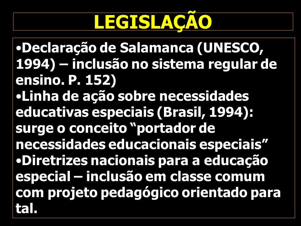 LEGISLAÇÃO Declaração de Salamanca (UNESCO, 1994) – inclusão no sistema regular de ensino. P. 152) Linha de ação sobre necessidades educativas especia