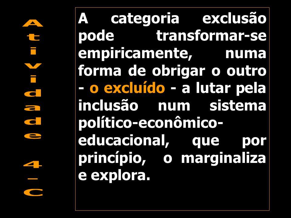 A categoria exclusão pode transformar-se empiricamente, numa forma de obrigar o outro - o excluído - a lutar pela inclusão num sistema político-econôm