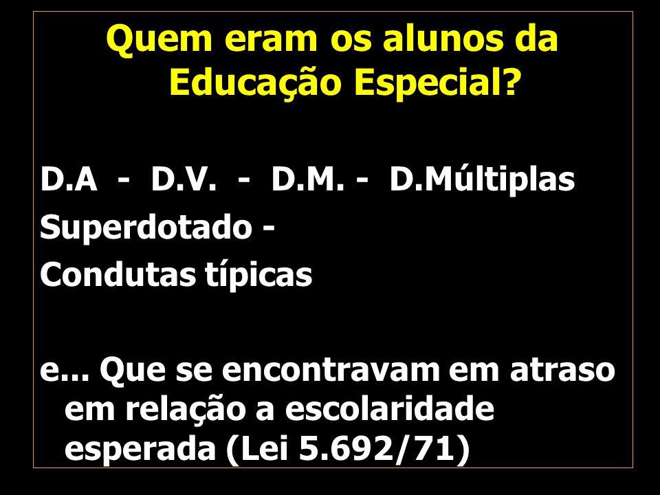 Quem eram os alunos da Educação Especial? D.A - D.V. - D.M. - D.Múltiplas Superdotado - Condutas típicas e... Que se encontravam em atraso em relação